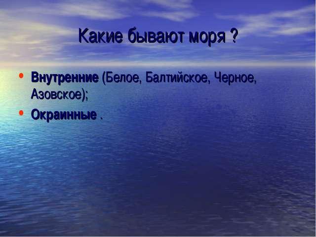 Какие бывают моря ? Внутренние (Белое, Балтийское, Черное, Азовское); Окраинн...