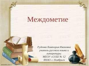 Междометие Руденко Виктория Ивановна учитель русского языка и литературы МБОУ