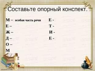 Составьте опорный конспект. М – особая часть речи Е - Е – Т - Ж – И - Д – Е -