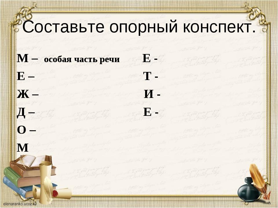 Составьте опорный конспект. М – особая часть речи Е - Е – Т - Ж – И - Д – Е -...