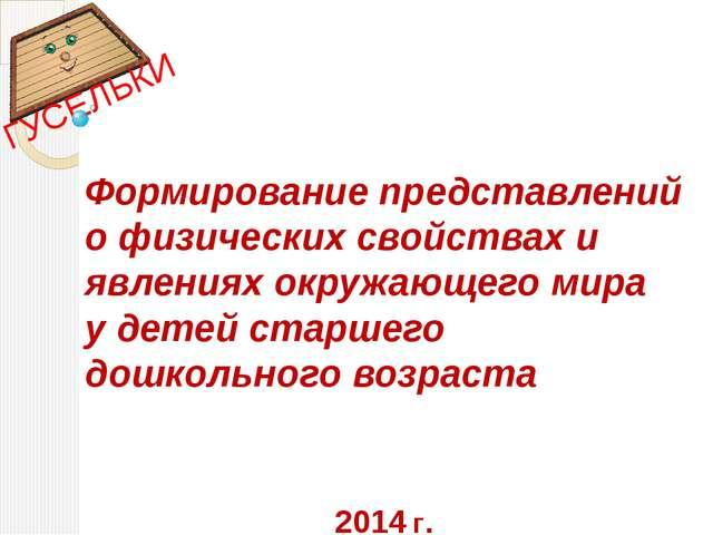 2014 г. Формирование представлений о физических свойствах и явлениях окружающ...