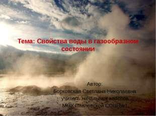Тема: Свойства воды в газообразном состоянии Автор: Борковская Светлана Никол