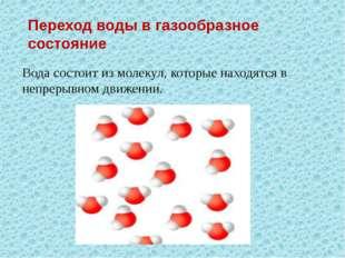 Переход воды в газообразное состояние Вода состоит из молекул, которые находя