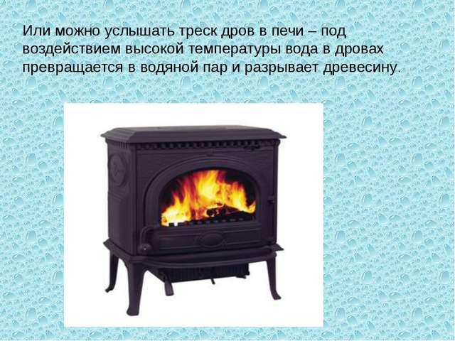 Или можно услышать треск дров в печи – под воздействием высокой температуры в...