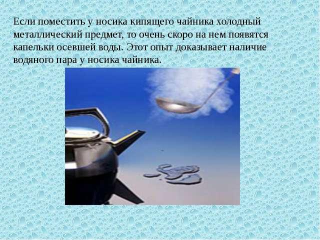Если поместить у носика кипящего чайника холодный металлический предмет, то о...