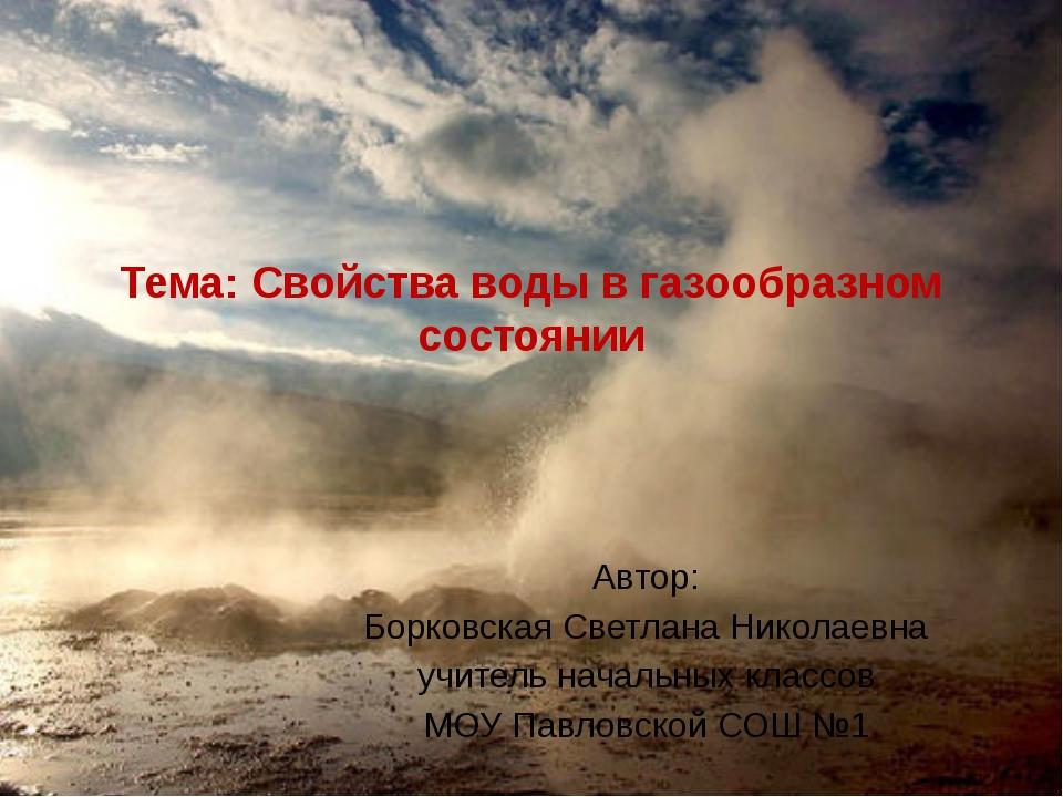 Тема: Свойства воды в газообразном состоянии Автор: Борковская Светлана Никол...