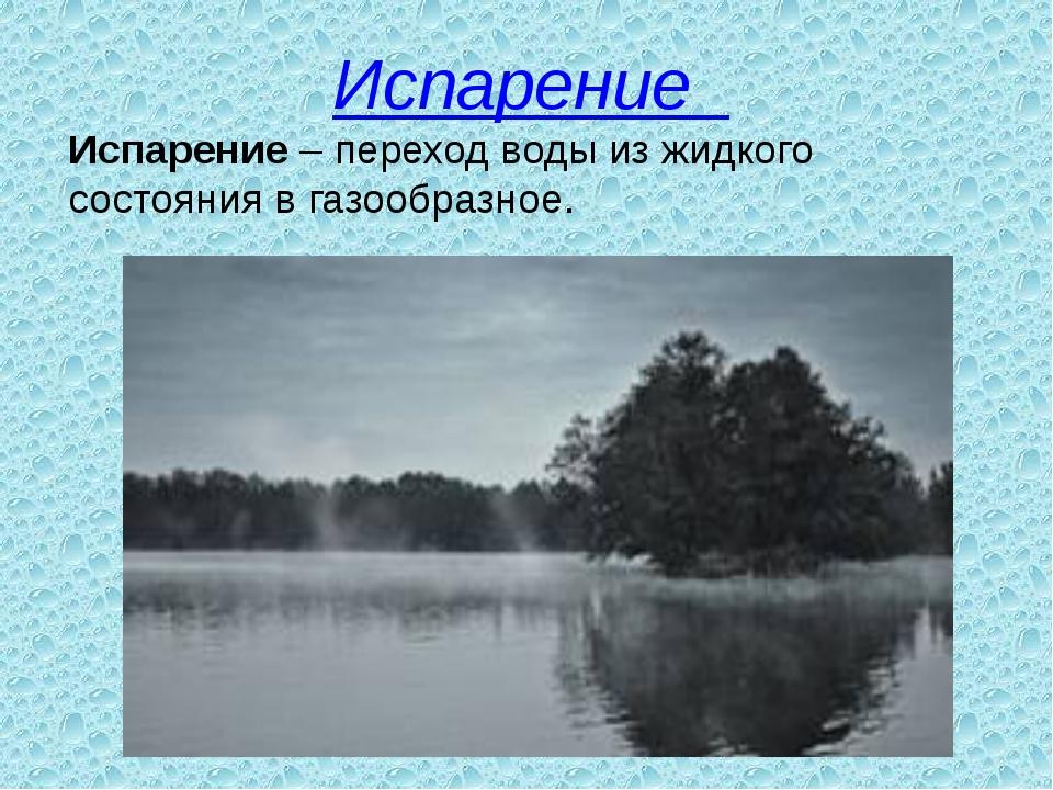 Испарение  Испарение– переход воды из жидкого состояния в газообразное.