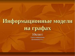 Информационные модели на графах 10класс Учитель информатики Щетинникова М.А.