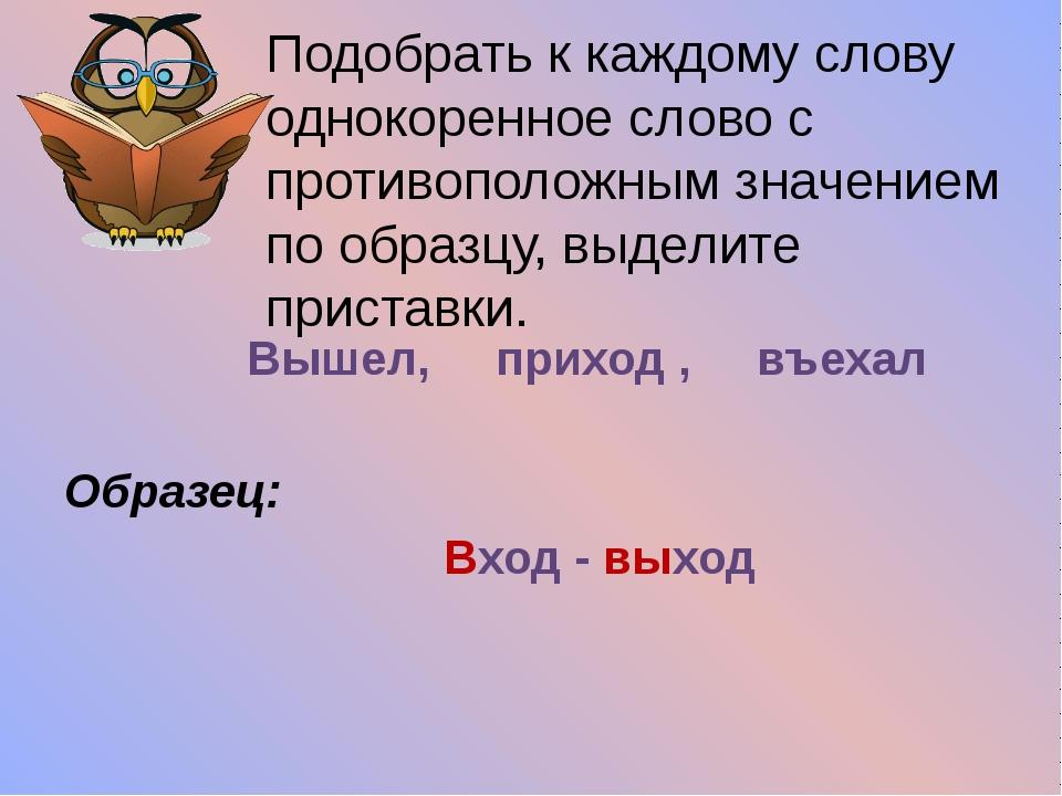 Вышел, приход , въехал Образец: Вход - выход Подобрать к каждому слову однок...