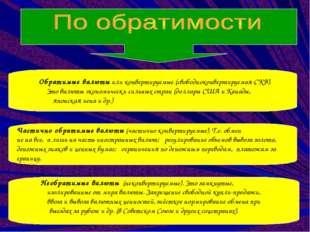 Обратимые валюты или конвертируемые (свободноконвертируемая-СКВ). Это валюты
