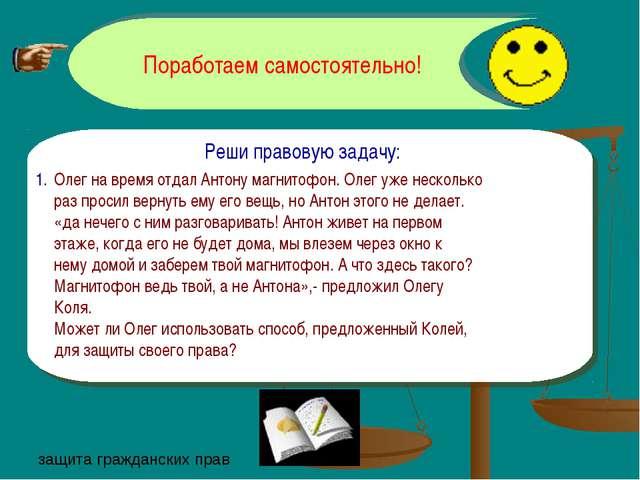Поработаем самостоятельно! Реши правовую задачу: Олег на время отдал Антону м...