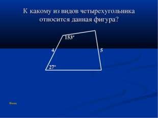 К какому из видов четырехугольника относится данная фигура? 153º 4 5 27º Назад