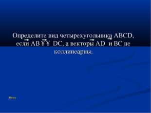 Определите вид четырехугольника ABCD, если АВ ↑↑ DC, а векторы AD и ВС не кол
