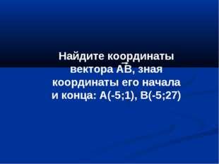Найдите координаты вектора АВ, зная координаты его начала и конца: А(-5;1), В