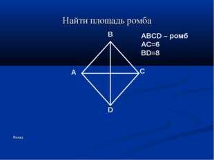 Найти площадь ромба Назад A B C D ABCD – ромб AC=6 BD=8