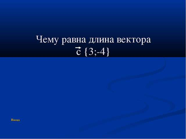 Чему равна длина вектора c {3;-4} Назад