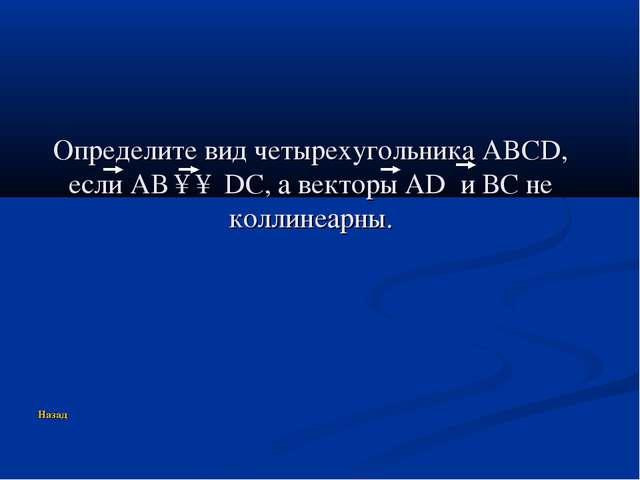 Определите вид четырехугольника ABCD, если АВ ↑↑ DC, а векторы AD и ВС не кол...
