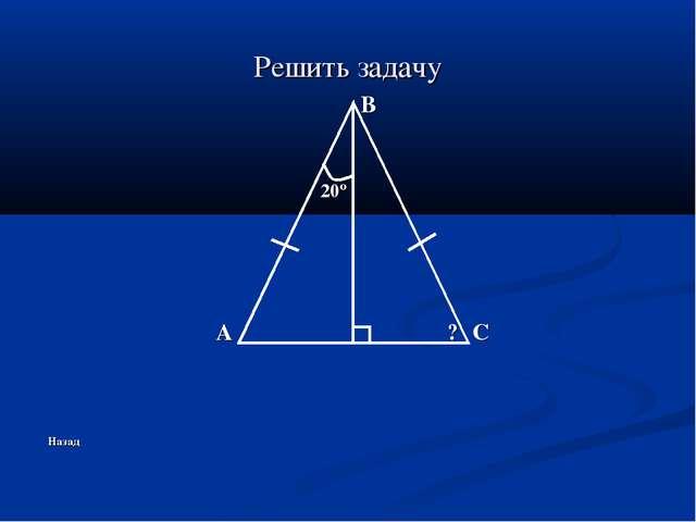 Решить задачу B 20º A ? C Назад
