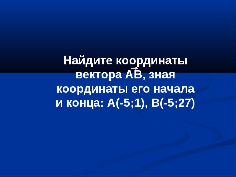 Найдите координаты вектора АВ, зная координаты его начала и конца: А(-5;1), В...