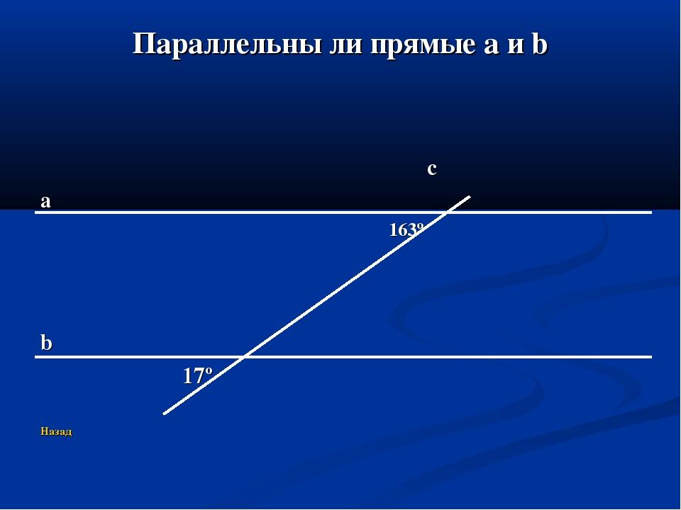Параллельны ли прямые a и b c a 163º b 17º Назад