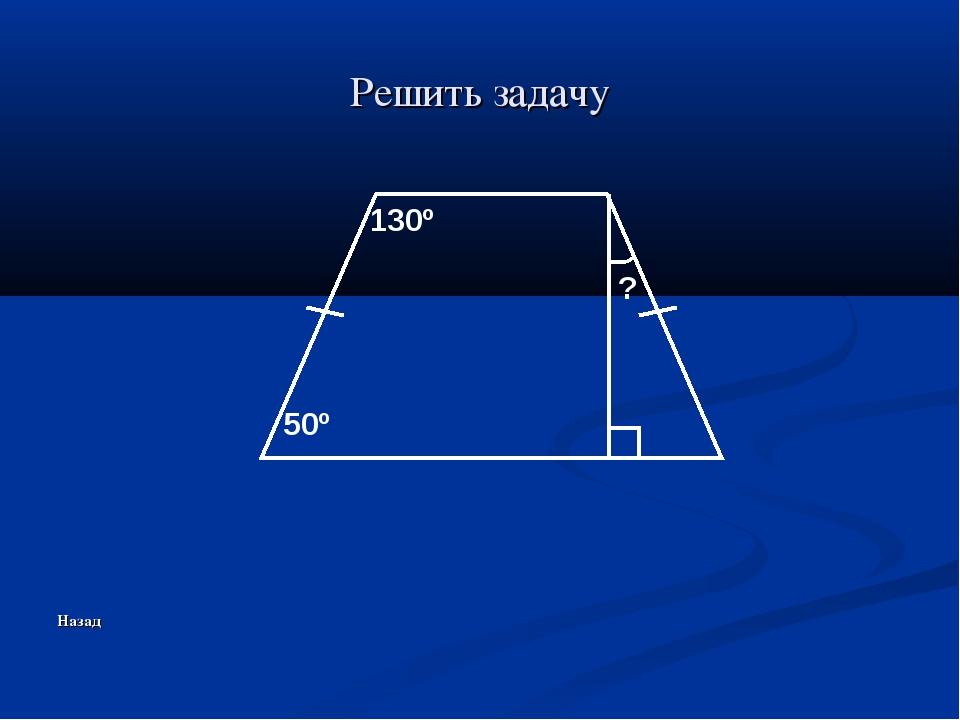 Решить задачу Назад 50º 130º ?