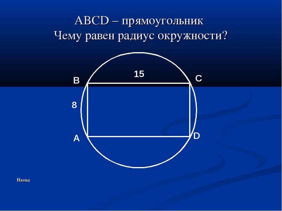 ABCD – прямоугольник Чему равен радиус окружности? Назад A B C D 8 15