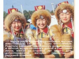 Марфа росла в семье трудолюбивых якутских животноводов. Её детство было безо