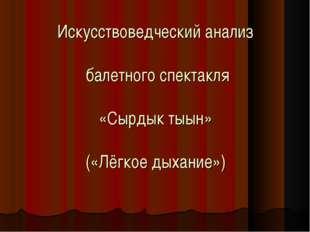 Искусствоведческий анализ балетного спектакля «Сырдык тыын» («Лёгкое дыхание»)