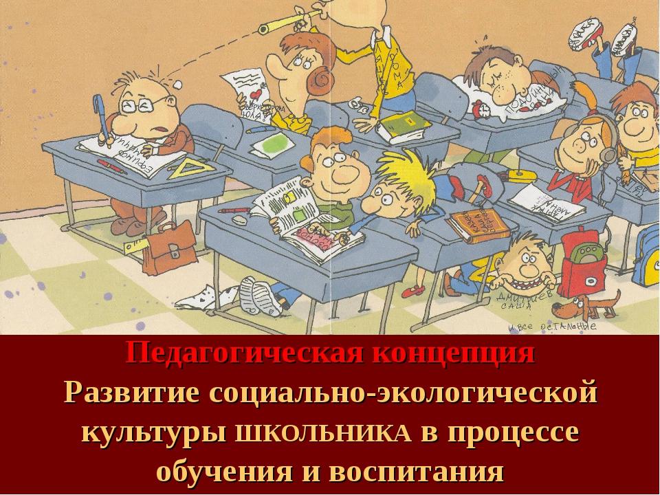 Педагогическая концепция Развитие социально-экологической культуры ШКОЛЬНИКА...