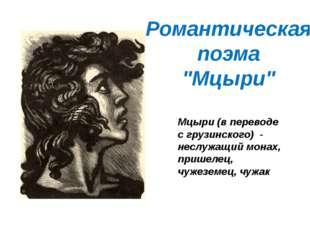 Мцыри (в переводе с грузинского) - неслужащий монах, пришелец, чужеземец, чуж