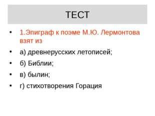 ТЕСТ 1.Эпиграф к поэме М.Ю. Лермонтова взят из а) древнерусских летописей; б)