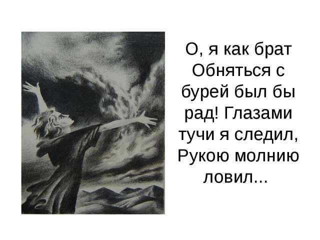 О, я как брат Обняться с бурей был бы рад! Глазами тучи я следил, Рукою молни...