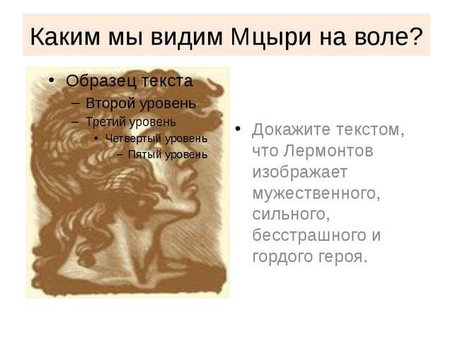 Каким мы видим Мцыри на воле? Докажите текстом, что Лермонтов изображает муже...