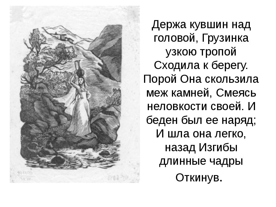 Держа кувшин над головой, Грузинка узкою тропой Сходила к берегу. Порой Она с...