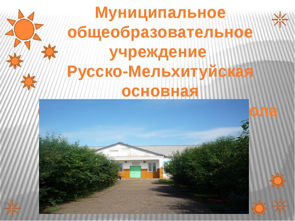 Муниципальное общеобразовательное учреждение Русско-Мельхитуйская основная об...