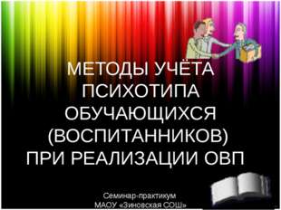 МЕТОДЫ УЧЁТА ПСИХОТИПА ОБУЧАЮЩИХСЯ (ВОСПИТАННИКОВ) ПРИ РЕАЛИЗАЦИИ ОВП Семинар