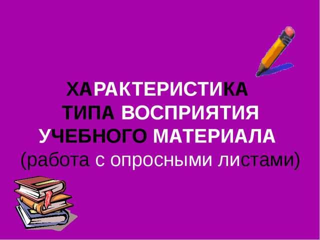 ХАРАКТЕРИСТИКА ТИПА ВОСПРИЯТИЯ УЧЕБНОГО МАТЕРИАЛА (работа с опросными листами)