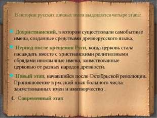 В истории русских личных имен выделяются четыре этапа: Дохристианский, в кот