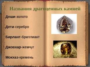 Названия драгоценных камней Деши-золото Дети-серебро  Бирлант-бриллиант Дж