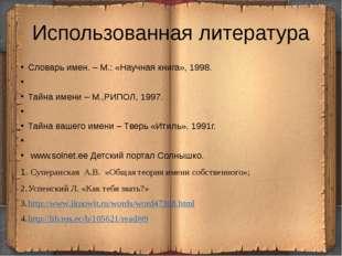 Использованная литература Словарь имен. – М.: «Научная книга», 1998.  Тайна