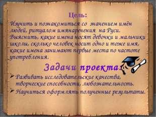 Цель: Изучить и познакомиться со значением имён людей, ритуалом имянаречения