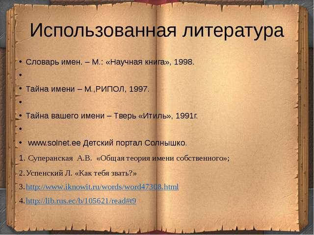 Использованная литература Словарь имен. – М.: «Научная книга», 1998.  Тайна...
