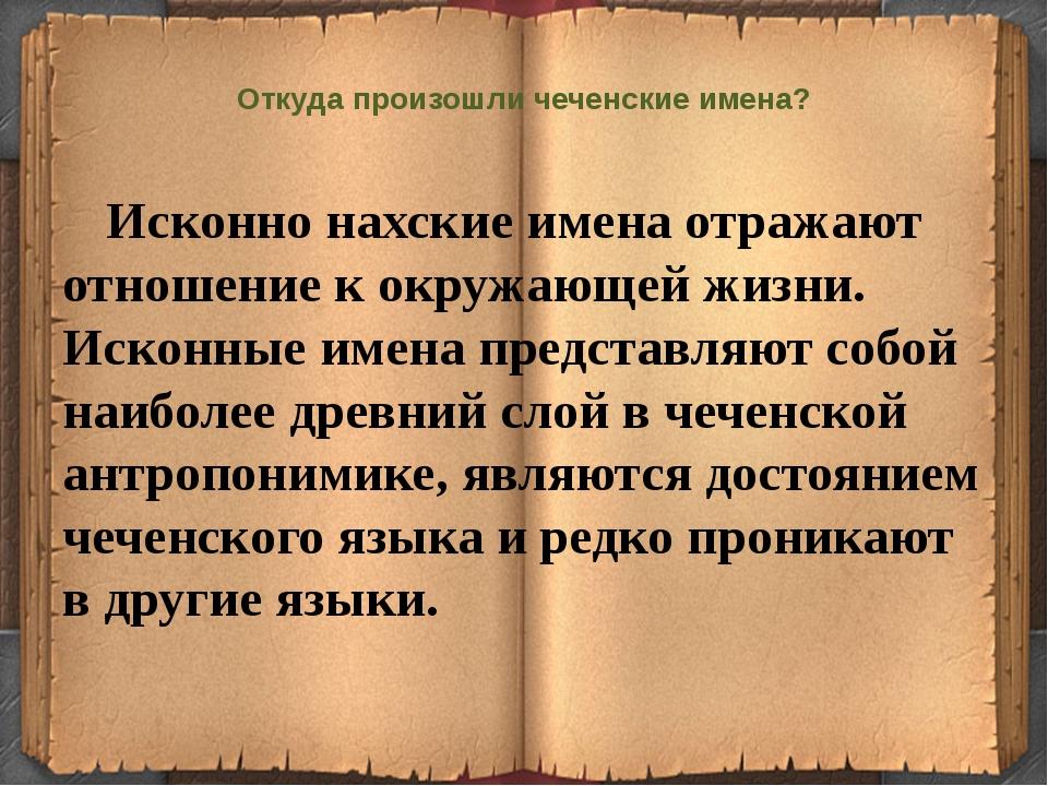 Откуда произошли чеченские имена? Исконно нахские имена отражают отношение к...
