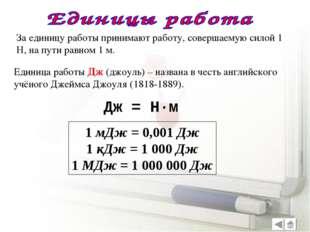 За единицу работы принимают работу, совершаемую силой 1 Н, на пути равном 1 м