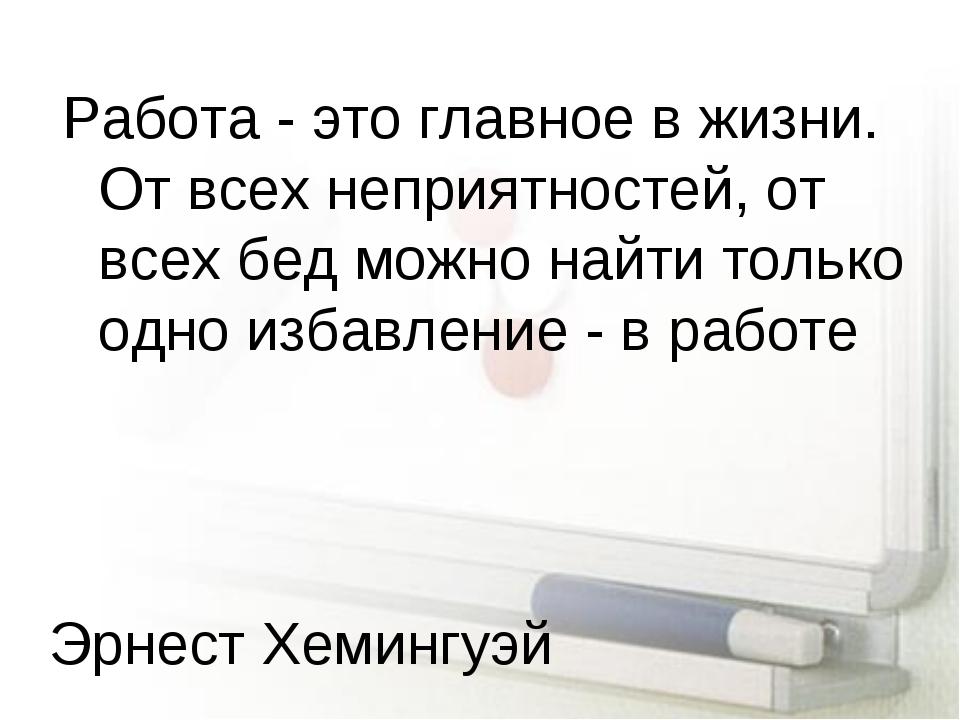 Работа - это главное в жизни. От всех неприятностей, от всех бед можно найти...