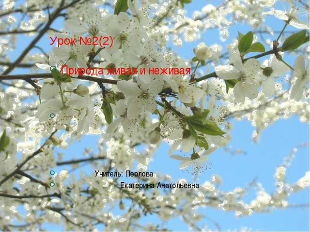 Урок №2(2) Природа живая и неживая Учитель: Перлова Екатерина Анатольевна