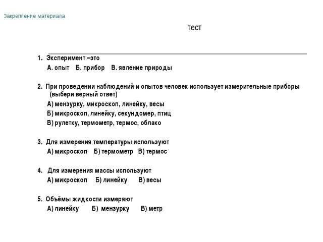 Закрепление материала тест 1. Эксперимент –это А. опыт Б. прибор В. явление п...