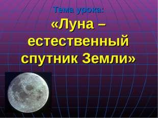 Тема урока: «Луна – естественный спутник Земли»