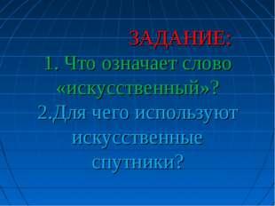 ЗАДАНИЕ: 1. Что означает слово «искусственный»? 2.Для чего используют искусс
