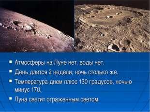 Атмосферы на Луне нет, воды нет. День длится 2 недели, ночь столько же. Темпе